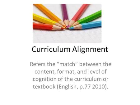 "Curriculum Alignment Refers the ""match"" between the content, format, and level of cognition of the curriculum or textbook (English, p.77 2010)."