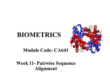 BIOMETRICS Module Code: CA641 Week 11- Pairwise Sequence Alignment.