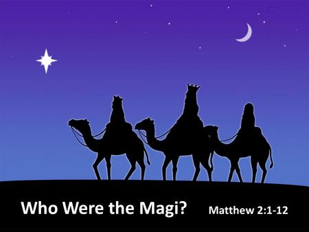 Who Were the Magi? Matthew 2:1-12. First appeared in 7 th Century BC as a tribe in the emerging Median Nation. Were a priesthood; offering sacrifices.