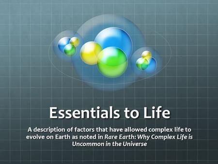 Essentials to Life A description of factors that have allowed complex life to evolve on Earth as noted in Rare Earth: Why Complex Life is Uncommon in the.