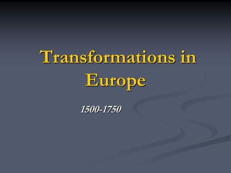 Transformations <strong>in</strong> <strong>Europe</strong> 1500-1750 Transformations <strong>in</strong> <strong>Europe</strong> As a result <strong>of</strong> <strong>the</strong> Renaissance <strong>of</strong> <strong>the</strong> 1400's, <strong>Europe</strong> experienced an number <strong>of</strong> effects: