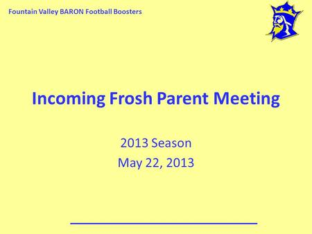 Fountain Valley BARON Football Boosters Incoming Frosh Parent Meeting 2013 Season May 22, 2013.