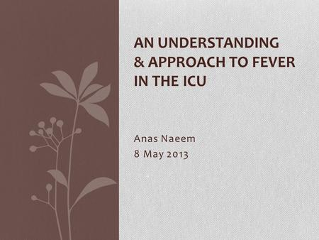 Anas Naeem 8 May 2013 AN UNDERSTANDING & APPROACH TO FEVER IN THE ICU.