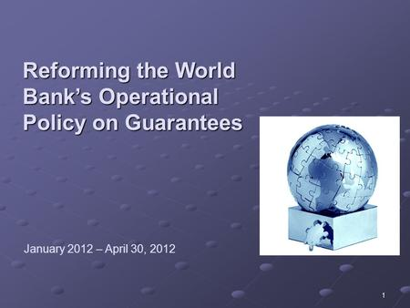 Reforming the World Bank's Operational Policy on Guarantees 1 January 2012 – April 30, 2012.