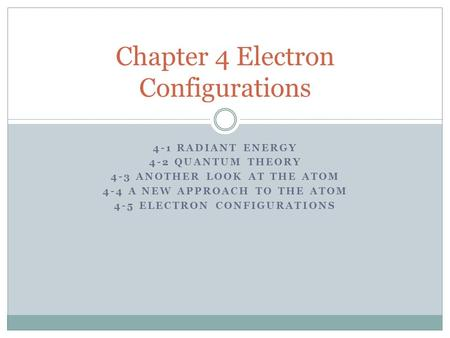 4-1 RADIANT ENERGY 4-2 QUANTUM <strong>THEORY</strong> 4-3 ANOTHER LOOK AT THE ATOM 4-4 A NEW APPROACH TO THE ATOM 4-5 ELECTRON CONFIGURATIONS Chapter 4 Electron Configurations.