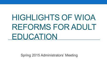 HIGHLIGHTS OF WIOA REFORMS FOR ADULT EDUCATION Spring 2015 Administrators' Meeting.