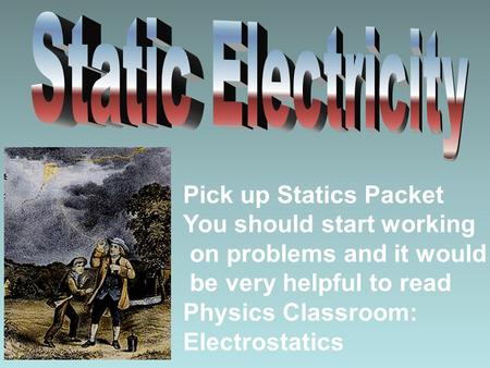Pick up Statics Packet You should start working on problems and it would be very helpful to read Physics Classroom: Electrostatics.