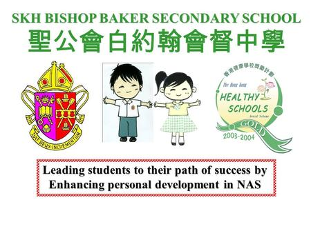 SKH BISHOP BAKER SECONDARY SCHOOL 聖公會白約翰會督中學 Leading students to their path of success by Enhancing personal development in NAS.