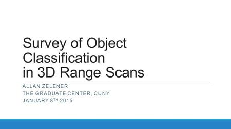 Survey of Object Classification in 3D Range Scans ALLAN ZELENER THE GRADUATE CENTER, CUNY JANUARY 8 TH 2015.
