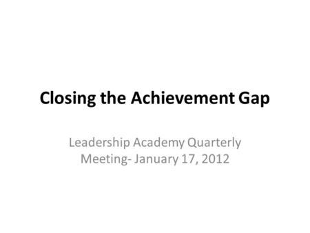 Closing the Achievement Gap Leadership Academy Quarterly Meeting- January 17, 2012.