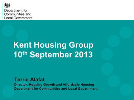 Kent Housing Group 10 th September 2013 Terrie Alafat Director, Housing Growth and Affordable Housing Department for Communities and Local Government.