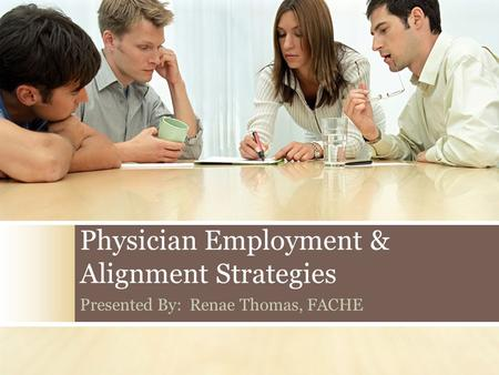 Physician Employment & Alignment Strategies Presented By: Renae Thomas, FACHE.