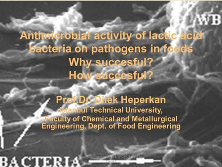 Antimicrobial activity of lactic acid bacteria on pathogens in foods Why succesful? How succesful? Prof.Dr. Dilek Heperkan Istanbul Technical University,