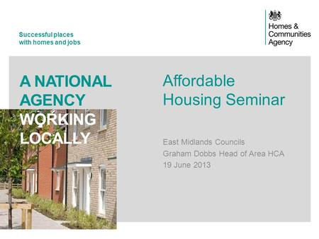 Successful places with homes and jobs A NATIONAL AGENCY WORKING LOCALLY Affordable Housing Seminar East Midlands Councils Graham Dobbs Head of Area HCA.