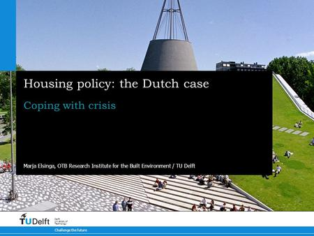 Challenge the future Delft University of Technology Housing policy: the Dutch case Coping with crisis Marja Elsinga, OTB Research Institute for the Built.