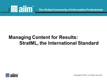 Copyright © AIIM | All rights reserved. #AIIM The Global Community of Information Professionals Managing Content for Results: StratML, the International.