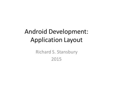 Android Development: Application Layout Richard S. Stansbury 2015.