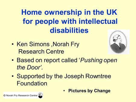 Home ownership in the UK for people with intellectual disabilities Ken Simons,Norah Fry Research Centre Based on report called 'Pushing open the Door'.