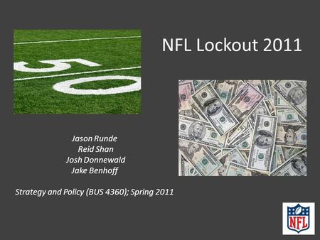 NFL Lockout 2011 Jason Runde Reid Shan Josh Donnewald Jake Benhoff Strategy and Policy (BUS 4360); Spring 2011.