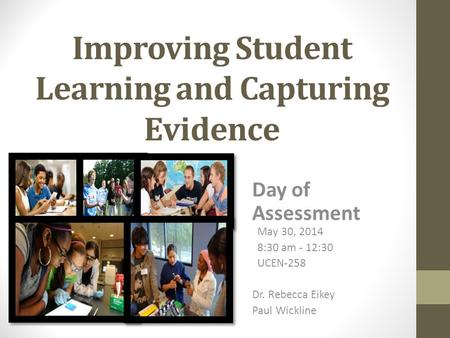 Improving Student Learning and Capturing Evidence Day of Assessment May 30, 2014 8:30 am - 12:30 UCEN-258 Dr. Rebecca Eikey Paul Wickline.