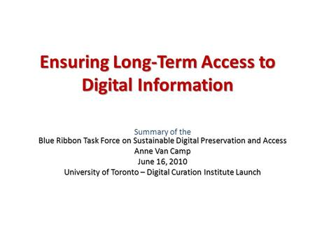 Ensuring Long-Term Access to Digital Information Blue Ribbon Task Force on Sustainable Digital Preservation and Access Summary of the Blue Ribbon Task.