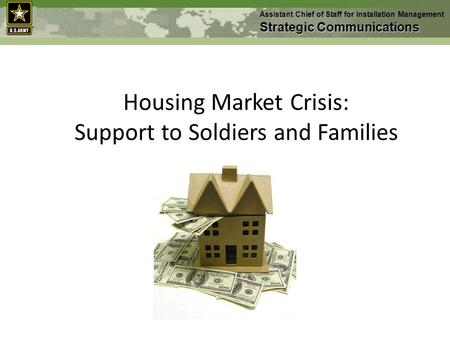 Housing Market Crisis: Support to Soldiers and Families Assistant Chief of Staff for Installation Management Strategic Communications.