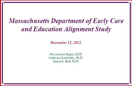 Massachusetts Department of Early Care and Education Alignment Study December 11, 2012 Sharon Lynn Kagan, Ed.D. Catherine Scott-Little, Ph.D. Jeanne L.