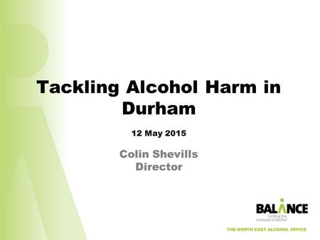 THE NORTH EAST ALCOHOL OFFICE Tackling Alcohol Harm in Durham 12 May 2015 Colin Shevills Director THE NORTH EAST ALCOHOL OFFICE.