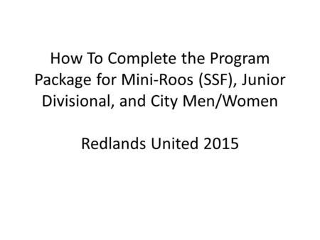 How To Complete the Program Package for Mini-Roos (SSF), Junior Divisional, and City Men/Women Redlands United 2015.