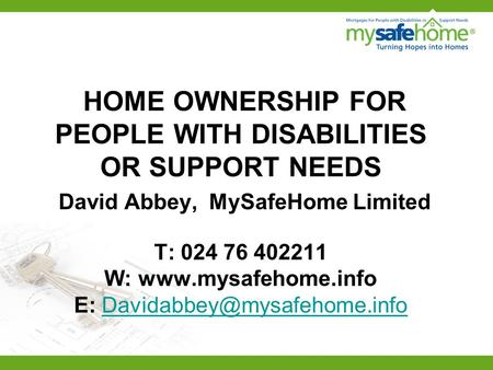 HOME OWNERSHIP FOR PEOPLE WITH DISABILITIES OR SUPPORT NEEDS David Abbey, MySafeHome Limited T: 024 76 402211 W:  E: