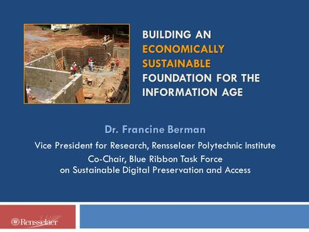 BUILDING AN ECONOMICALLY SUSTAINABLE FOUNDATION FOR THE INFORMATION AGE Dr. Francine Berman Vice President for Research, Rensselaer Polytechnic Institute.