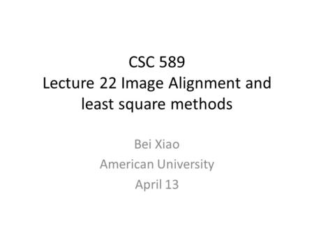CSC 589 Lecture 22 Image Alignment and least square methods Bei Xiao American University April 13.