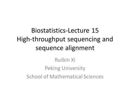 Biostatistics-Lecture 15 High-throughput sequencing and sequence alignment Ruibin Xi Peking University School of Mathematical Sciences.