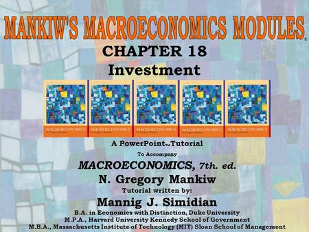 Chapter Eighteen1 CHAPTER 18 Investment A PowerPoint  Tutorial To Accompany MACROECONOMICS, 7th. ed. N. Gregory Mankiw Tutorial written by: Mannig J.