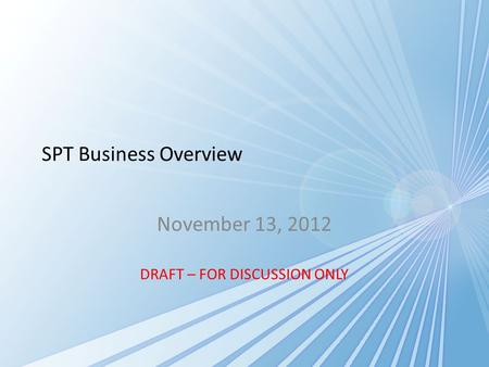 SPT Business Overview November 13, 2012 DRAFT – FOR DISCUSSION ONLY.