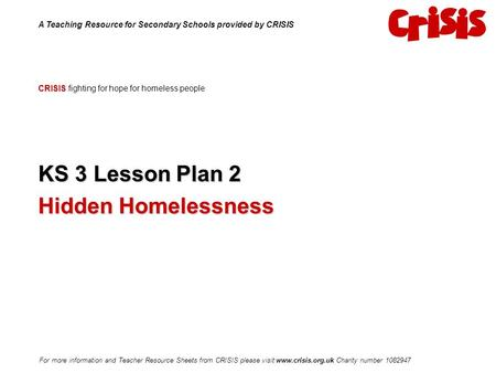 CRISIS CRISIS fighting for hope for homeless people KS 3 Lesson Plan 2 Hidden Homelessness A Teaching Resource for Secondary Schools provided by CRISIS.