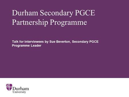 Durham Secondary PGCE Partnership Programme Talk for interviewees by Sue Beverton, Secondary PGCE Programme Leader.