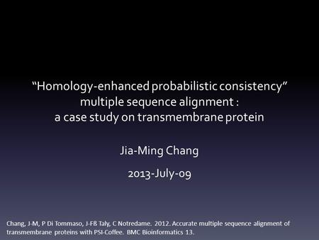 """Homology-enhanced probabilistic consistency"" multiple sequence alignment : a case study on transmembrane protein Jia-Ming Chang 2013-July-09 Chang, J-M,"