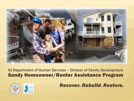 NJ Department of Human Services – Division of Family Development Sandy Homeowner/Renter Assistance Program Recover. Rebuild. Restore.