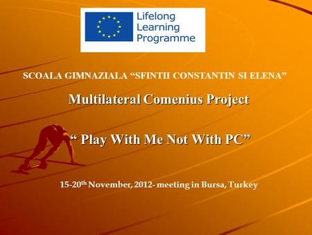 "Multilateral Comenius Project "" Play With Me Not With PC"" "" Play With Me Not With PC"" SCOALA GIMNAZIALA ""SFINTII CONSTANTIN SI ELENA"" 15-20 th November,"