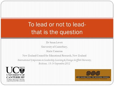 Dr Susan Lovett University of Canterbury, Marie Cameron New Zealand Council for Educational Research, New Zealand International Symposium on Leadership,