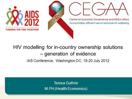 Teresa Guthrie M.PH (Health Economics) HIV modelling for in-country ownership solutions – generation of evidence IAS Conference, Washington DC, 19-20 July.