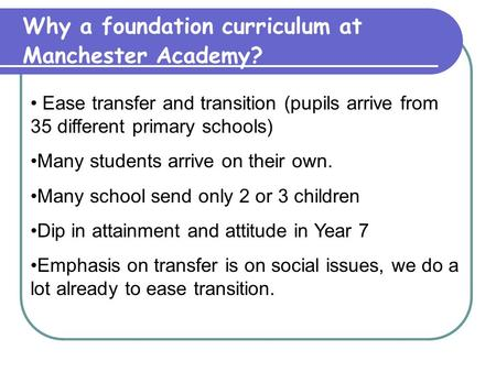 Why a foundation curriculum at Manchester Academy? Ease transfer and transition (pupils arrive from 35 different primary schools) Many students arrive.