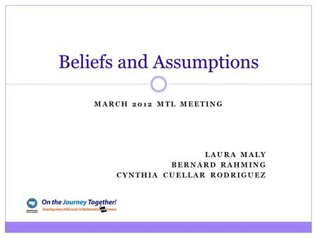MARCH 2012 MTL MEETING LAURA MALY BERNARD RAHMING CYNTHIA CUELLAR RODRIGUEZ Beliefs and Assumptions.