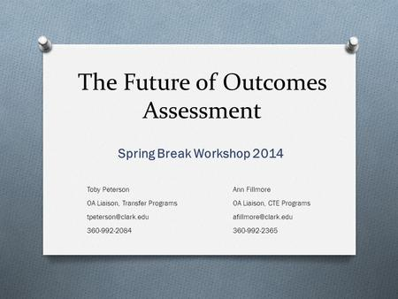 The Future of Outcomes Assessment Spring Break Workshop 2014 Toby Peterson OA Liaison, Transfer Programs 360-992-2084 Ann Fillmore.
