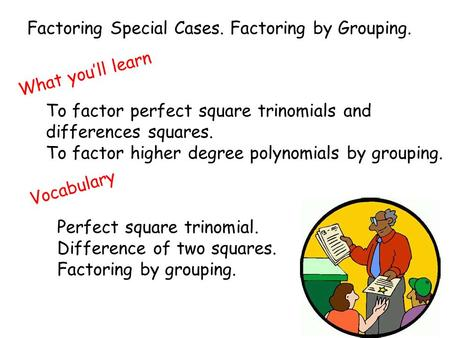 Factoring Special Cases. Factoring by Grouping. What you'll learn To factor perfect square trinomials and differences squares. To factor higher degree.