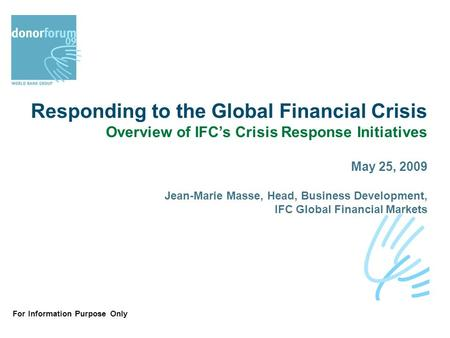 For Information Purpose Only Responding to the Global Financial Crisis Overview of IFC's Crisis Response Initiatives May 25, 2009 Jean-Marie Masse, Head,
