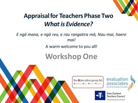 Appraisal for Teachers Phase Two What is Evidence? E ngā mana, e ngā reo, e rau rangatira mā, Nau mai, haere mai! A warm welcome to you all! Workshop One.