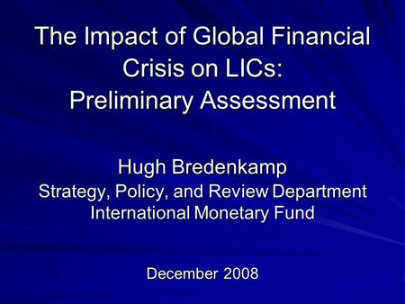 The Impact of Global Financial Crisis on LICs: Preliminary Assessment Hugh Bredenkamp Strategy, Policy, and Review Department International Monetary Fund.