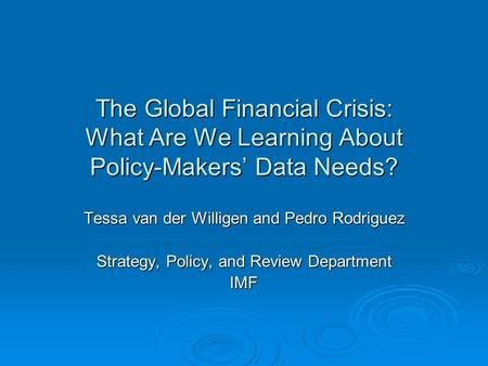 The Global Financial Crisis: What Are We Learning About Policy-Makers' Data Needs? Tessa van der Willigen and Pedro Rodriguez Strategy, Policy, and Review.